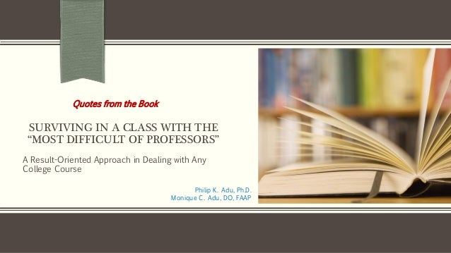 """SURVIVING IN A CLASS WITH THE """"MOST DIFFICULT OF PROFESSORS"""" A Result-Oriented Approach in Dealing with Any College Course..."""