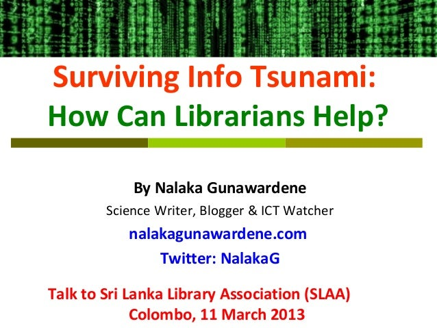 Surviving Info Tsunami:How Can Librarians Help?            By Nalaka Gunawardene        Science Writer, Blogger & ICT Watc...