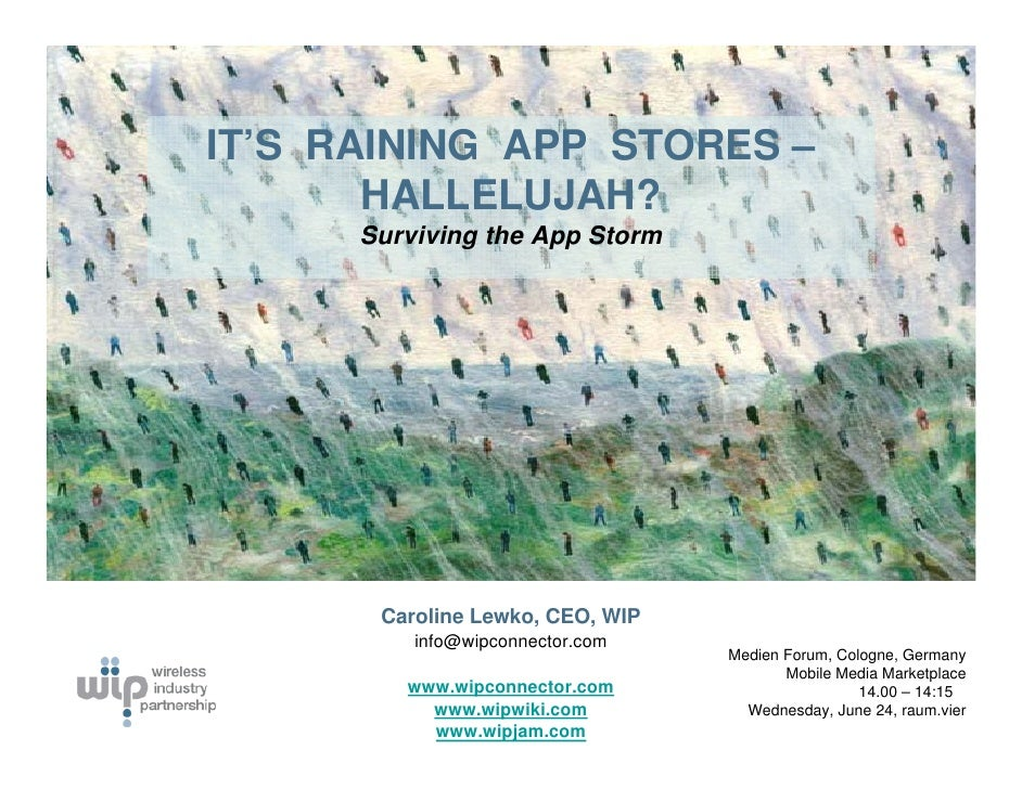 IT'S RAINING APP STORES –        HALLELUJAH?       Surviving the App Storm            Caroline Lewko, CEO, WIP           i...