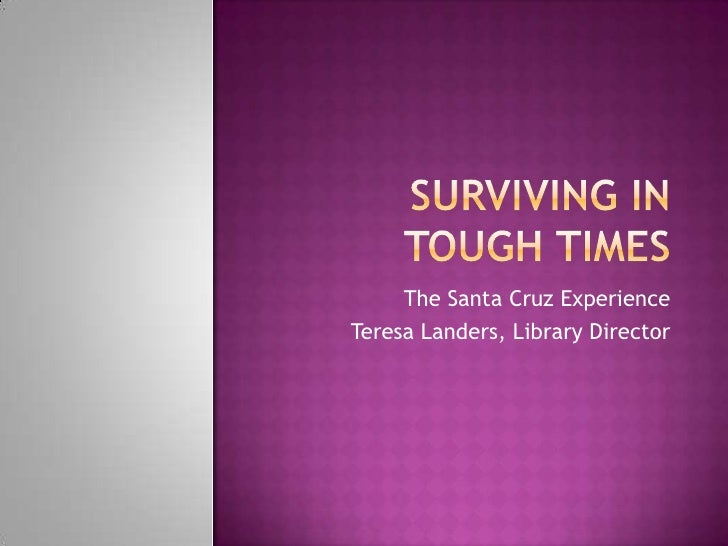 Surviving in Tough Times<br />The Santa Cruz Experience<br />Teresa Landers, Library Director<br />