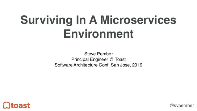 Surviving In A Microservices Environment Steve Pember Principal Engineer @ Toast Software Architecture Conf, San Jose, 201...