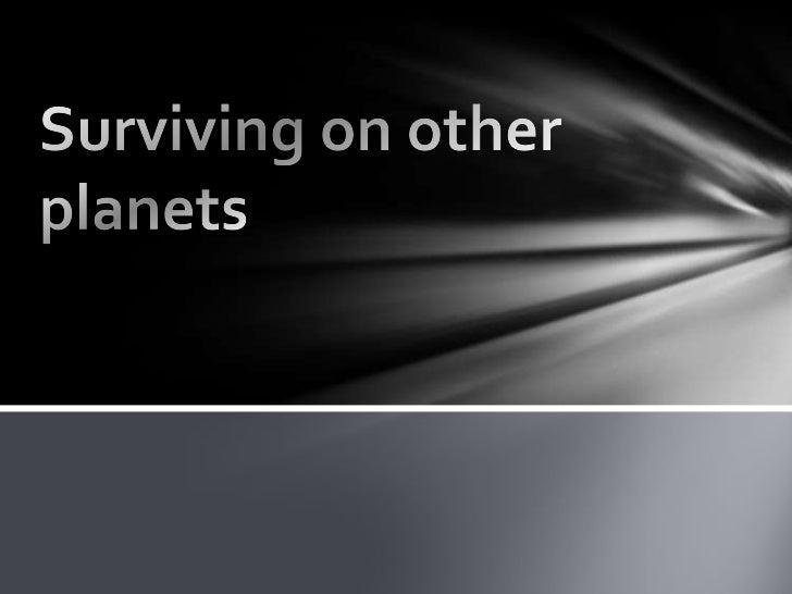 List of things needed to survive onother planetsOxygenGravityPlantsAnimalsnutritionliquidsSleepComfortable temperatureWast...