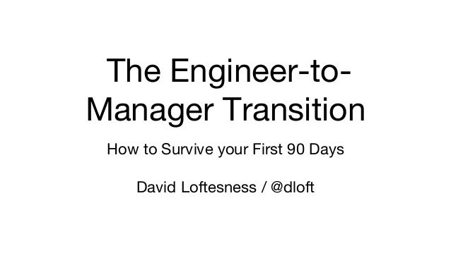 The Engineer-to- Manager Transition How to Survive your First 90 Days David Loftesness / @dloft
