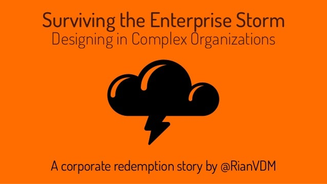 Surviving the Enterprise Storm Designing in Complex Organizations A corporate redemption story by @RianVDM