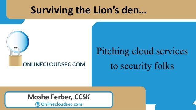 Pitching cloud services to security folks Moshe Ferber, CCSK  Onlinecloudsec.com Surviving the Lion's den…