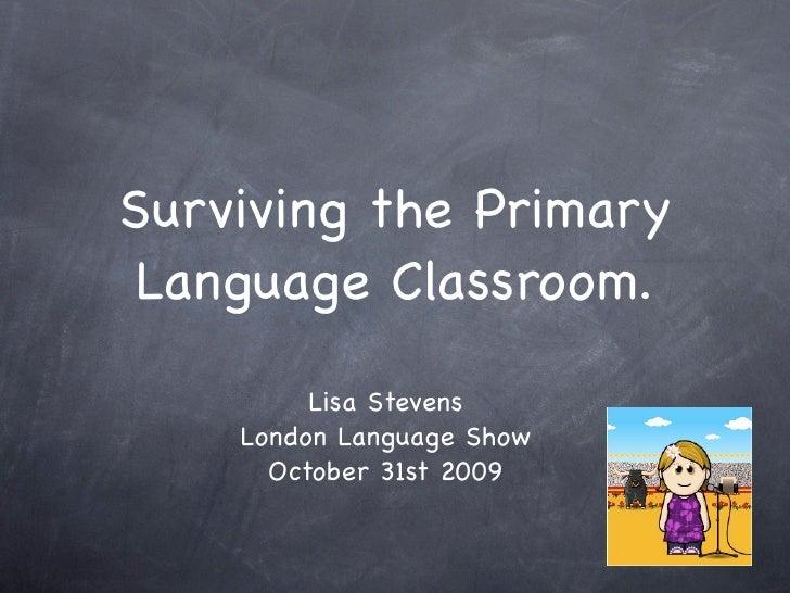 Surviving the Primary  Language Classroom.           Lisa Stevens     London Language Show       October 31st 2009