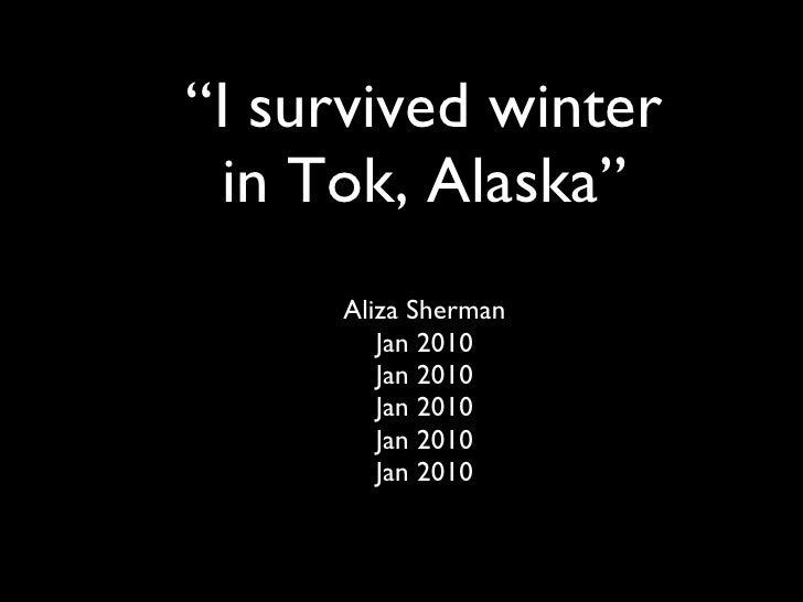 """ I survived winter in Tok, Alaska"" Aliza Sherman Jan 2010 Jan 2010 Jan 2010 Jan 2010 Jan 2010"