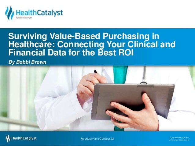 Surviving Value-Based Purchasing in  Healthcare: Connecting Your Clinical and  Financial Data for the Best ROI  By Bobbi B...