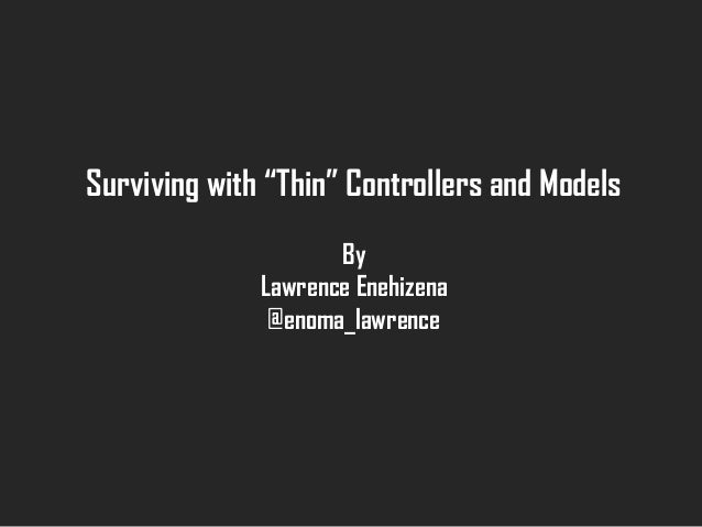 "Surviving with ""Thin"" Controllers and Models By Lawrence Enehizena @enoma_lawrence"