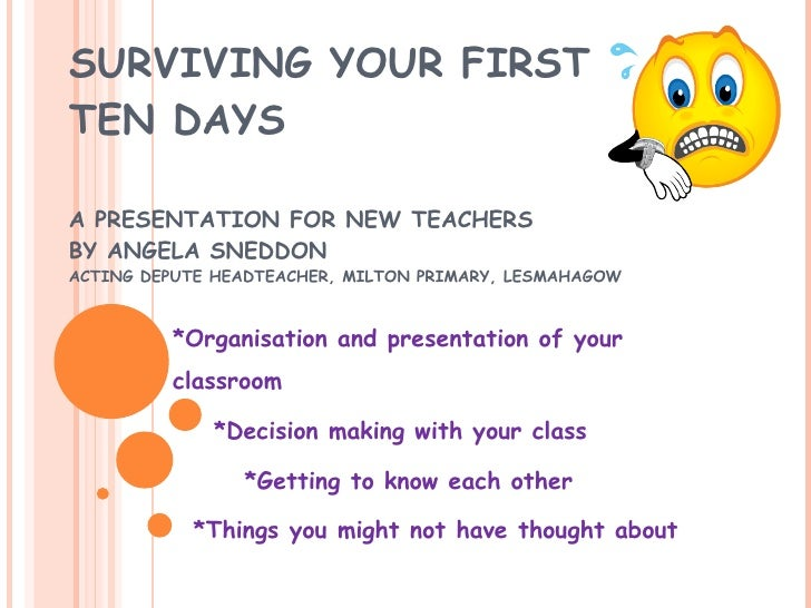 SURVIVING YOUR FIRST TEN DAYS  A PRESENTATION FOR NEW TEACHERS BY ANGELA SNEDDON ACTING DEPUTE HEADTEACHER, MILTON PRIMARY...