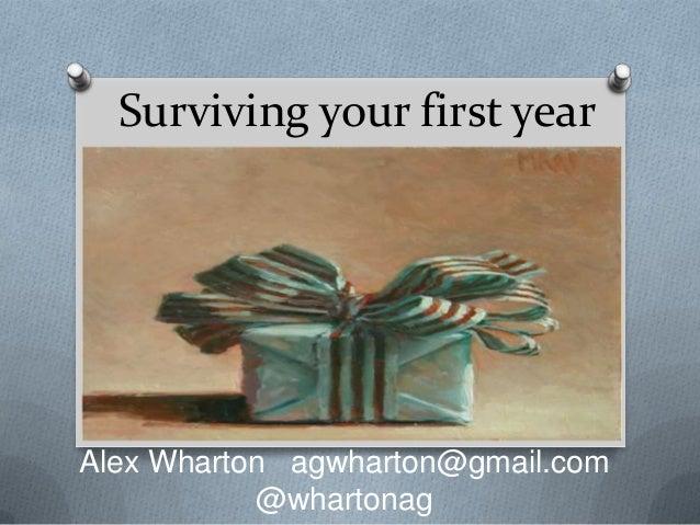 Surviving your first year Alex Wharton agwharton@gmail.com @whartonag
