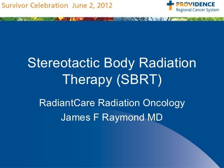 Stereotactic Body Radiation     Therapy (SBRT) RadiantCare Radiation Oncology     James F Raymond MD