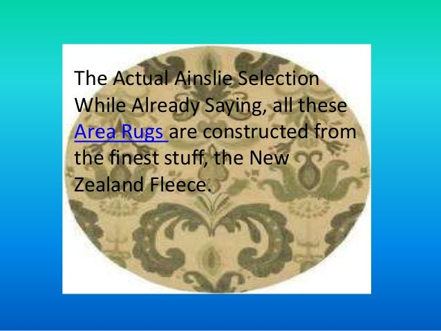 The Actual Ainslie SelectionWhile Already Saying, all theseArea Rugs are constructed fromthe finest stuff, the NewZealand ...