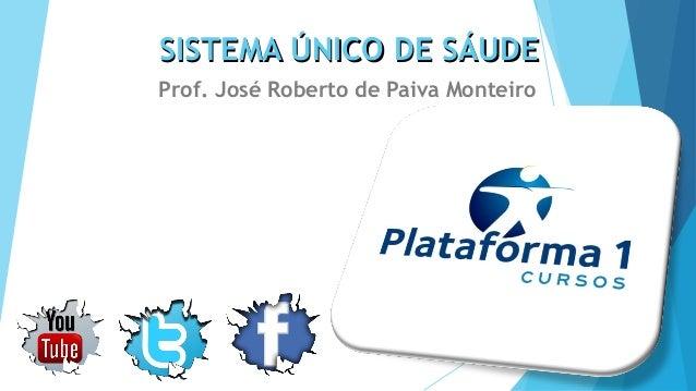 SISTEMA ÚNICO DE SÁUDESISTEMA ÚNICO DE SÁUDE Prof. José Roberto de Paiva Monteiro