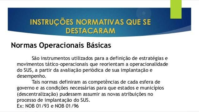 INSTRUÇÕES NORMATIVAS QUE SE DESTACARAM Normas Operacionais Básicas São instrumentos utilizados para a definição de estrat...
