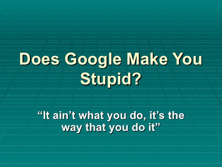 """Does Google Make You Stupid? """" It ain't what you do, it's the way that you do it"""""""