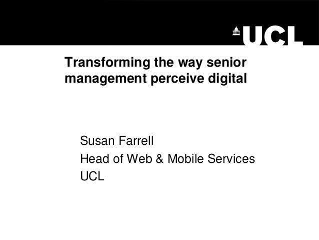 Transforming the way senior management perceive digital  Susan Farrell  Head of Web & Mobile Services  UCL