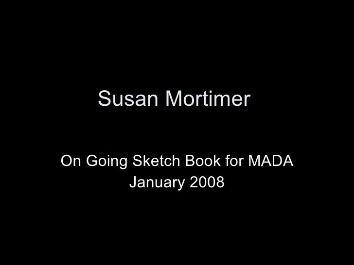 Susan Mortimer  On Going Sketch Book for MADA January 2008
