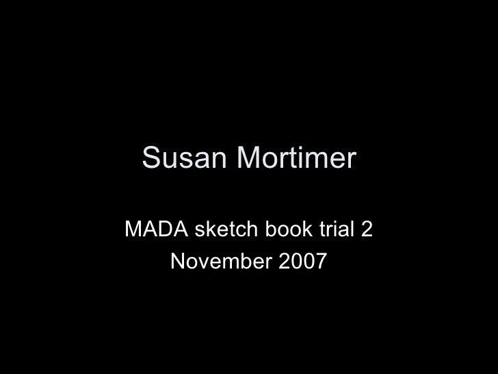 Susan Mortimer MADA sketch book trial 2 November 2007