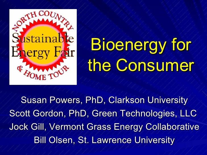 Bioenergy for the Consumer Susan Powers, PhD, Clarkson University Scott Gordon, PhD, Green Technologies, LLC  Jock Gill, V...