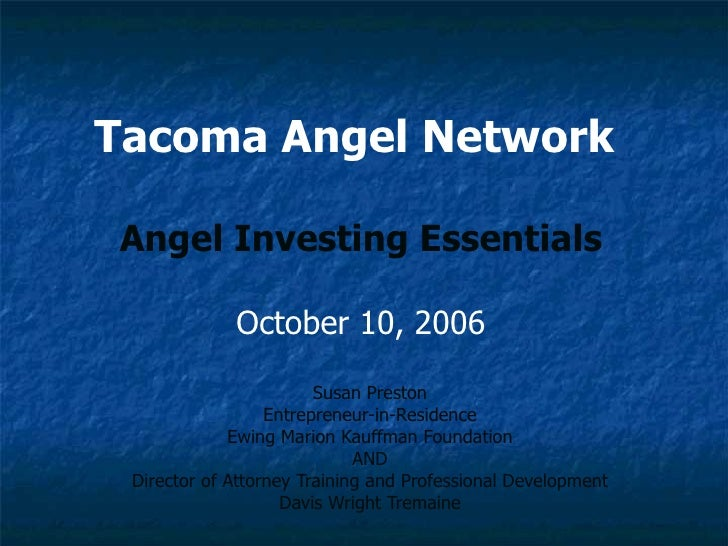 Tacoma Angel Network   Angel Investing Essentials October 10, 2006 Susan Preston Entrepreneur-in-Residence Ewing Marion Ka...