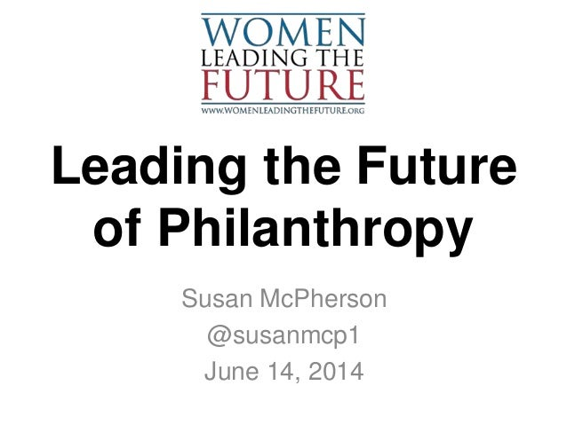Leading the Future of Philanthropy Susan McPherson @susanmcp1 June 14, 2014