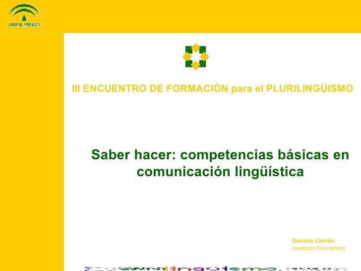 III ENCUENTRO DE FORMACIÓN para el PLURILINGÜISMO Saber hacer: competencias básicas en comunicación lingüística Susana Llo...