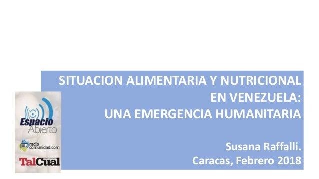 SITUACION ALIMENTARIA Y NUTRICIONAL EN VENEZUELA: UNA EMERGENCIA HUMANITARIA Susana Raffalli. Caracas, Febrero 2018