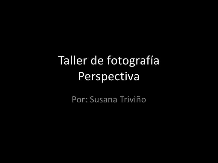 Taller de fotografíaPerspectiva<br />Por: Susana Triviño<br />