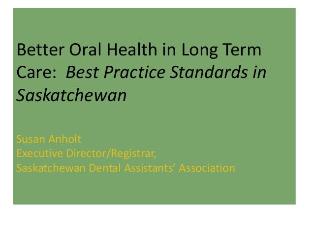 Better Oral Health in Long Term Care: Best Practice Standards in Saskatchewan Susan Anholt Executive Director/Registrar, S...