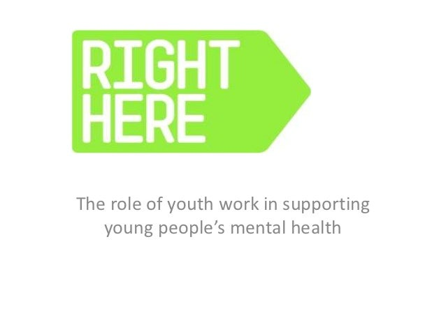 RIGHT HEREThe role of youth work in supporting   young people's mental health