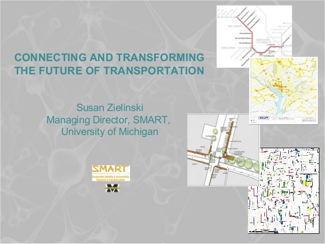 CONNECTING AND TRANSFORMING THE FUTURE OF TRANSPORTATION Susan Zielinski Managing Director, SMART, University of Michigan