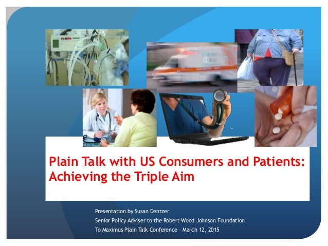 Plain Talk with US Consumers and Patients: Achieving the Triple Aim Presentation by Susan Dentzer Senior Policy Adviser to...