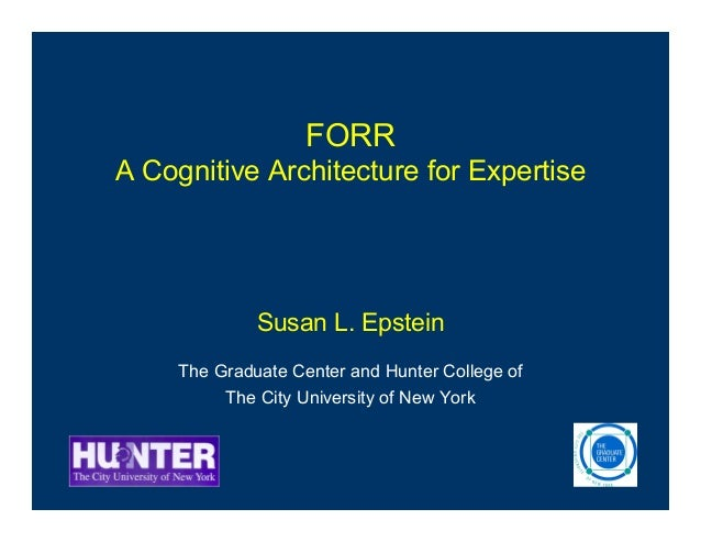 FORR A Cognitive Architecture for Expertise Susan L. Epstein The Graduate Center and Hunter College of The City University...