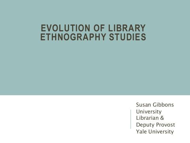 EVOLUTION OF LIBRARY ETHNOGRAPHY STUDIES Susan Gibbons University Librarian & Deputy Provost Yale University