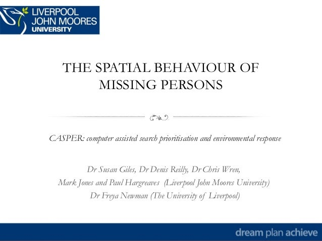 THE SPATIAL BEHAVIOUR OFMISSING PERSONSCASPER: computer assisted search prioritisation and environmental responseDr Susan ...