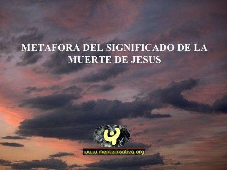METAFORA DEL SIGNIFICADO DE LA MUERTE DE JESUS
