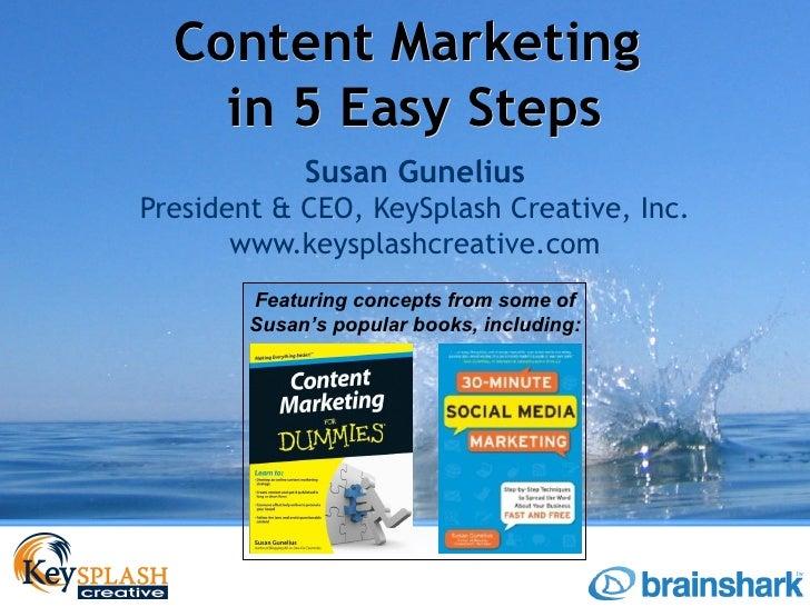 Content Marketing    in 5 Easy Steps             Susan GuneliusPresident & CEO, KeySplash Creative, Inc.       www.keyspla...