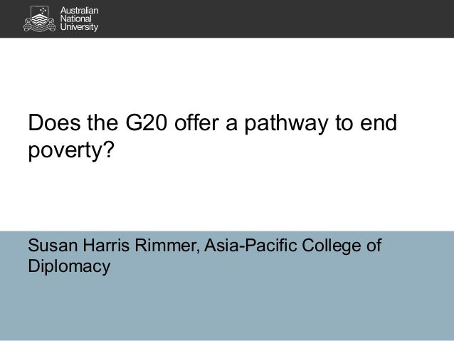 Does the G20 offer a pathway to end poverty?  Susan Harris Rimmer, Asia-Pacific College of Diplomacy