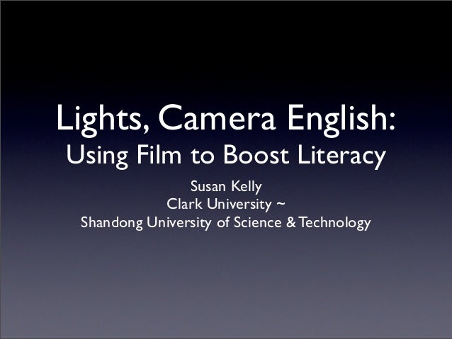 Lights, Camera English:Using Film to Boost Literacy                Susan Kelly            Clark University ~ Shandong Univ...