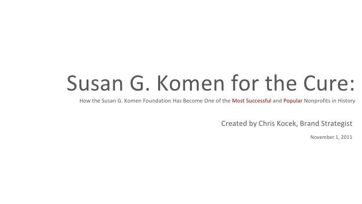 Susan G. Komen for the Cure: How the Susan G. Komen Foundation Has Become One of the  Most Successful  and  Popular  Nonpr...