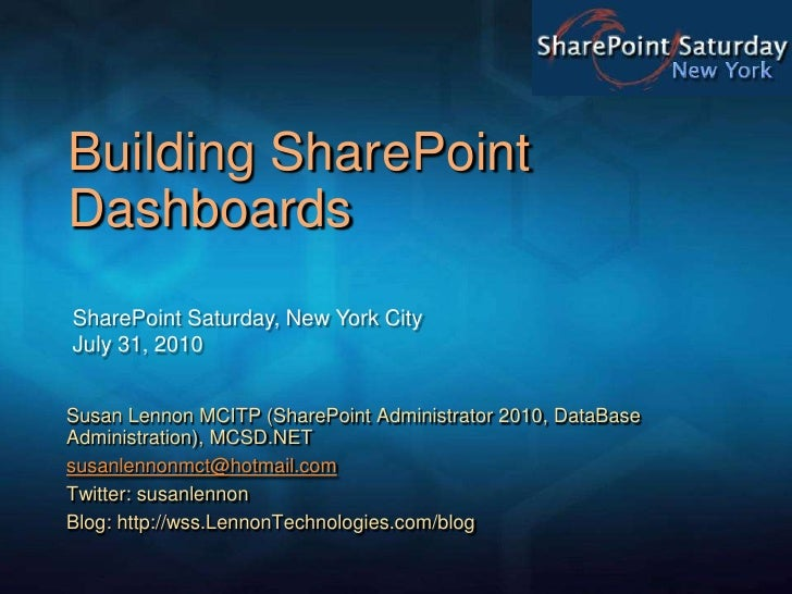 Building SharePoint Dashboards <br />SharePoint Saturday, New York CityJuly 31, 2010<br />Susan Lennon MCITP (SharePoint A...