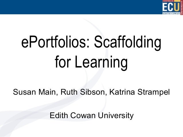 ePortfolios: Scaffolding for Learning Susan Main, Ruth Sibson, Katrina Strampel Edith Cowan University