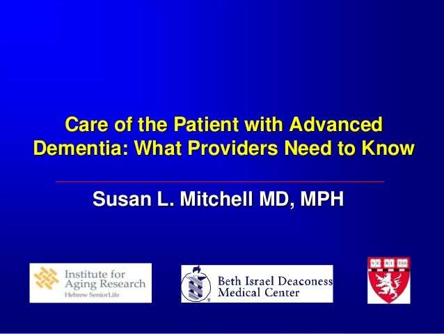 Care of the Patient with Advanced Dementia: What Providers Need to Know Susan L. Mitchell MD, MPH