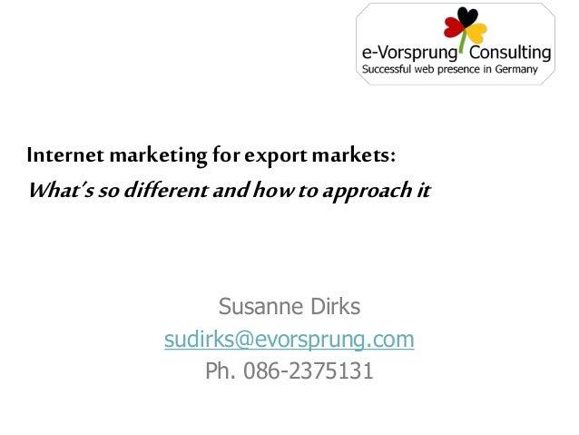 Susanne Dirks sudirks@evorsprung.com Ph. 086-2375131 Internet marketing for export markets: What'ssodifferentandhowtoappro...