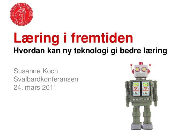 Læring i fremtidenHvordan kan ny teknologi gi bedre læringSusanne KochSvalbardkonferansen24. mars 2011