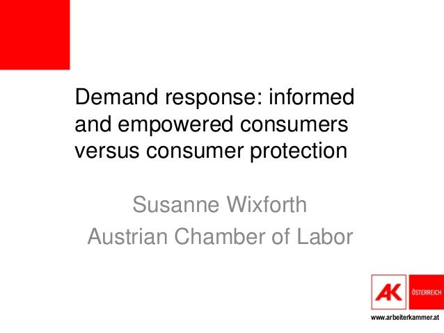 www.arbeiterkammer.at Demand response: informed and empowered consumers versus consumer protection Susanne Wixforth Austri...