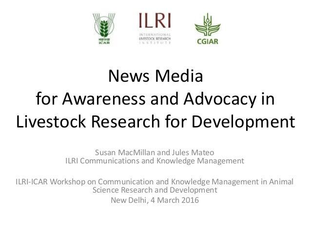 News Media for Awareness and Advocacy in Livestock Research for Development Susan MacMillan and Jules Mateo ILRI Communica...