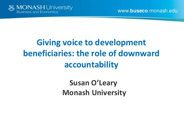 www.buseco.monash.edu  Giving voice to development beneficiaries: the role of downward accountability Susan O'Leary Monash...