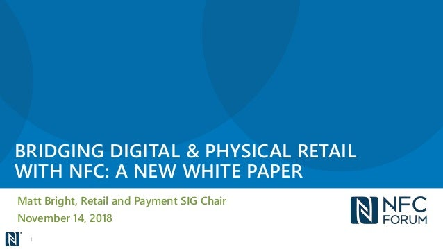 BRIDGING DIGITAL & PHYSICAL RETAIL WITH NFC: A NEW WHITE PAPER Matt Bright, Retail and Payment SIG Chair November 14, 2018...